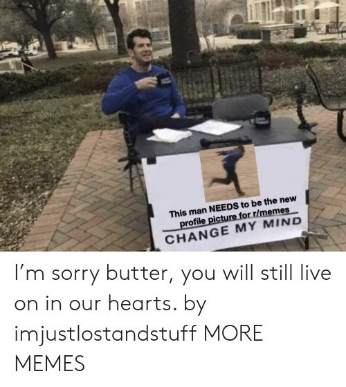 Profile Picture: This man NEEDS to be the new  profile picture for r/memes  CHANGE MY MIND I'm sorry butter, you will still live on in our hearts. by imjustlostandstuff MORE MEMES