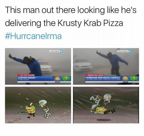 Draking: This man out there looking like he's  delivering the Krusty Krab Pizza  #Hurrcanelrma  BREAKING NEW  JUSTON DRAKE  HURRICANE IRMA MAKES LANDFALLe