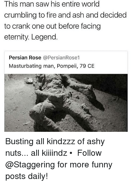 Ashly: This man saw his entire world  crumbling to fire and ash and decided  to crank one out before facing  eternity. Legend.  Persian Rose @PersianRose1  Masturbating man, Pompeii, 79 CE Busting all kindzzz of ashy nuts... all kiiiindz • ➫➫➫ Follow @Staggering for more funny posts daily!