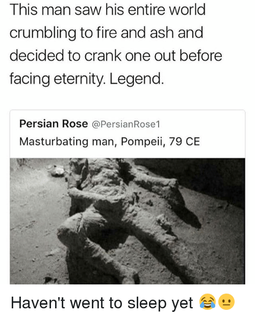 Ash, Fire, and Memes: This man saw his entire world  crumbling to fire and ash and  decided to crank one out before  facing eternity. Legend.  Persian Rose @PersianRose1  Masturbating man, Pompeii, 79 CE Haven't went to sleep yet 😂😐