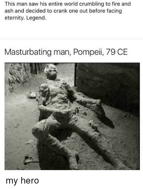 Ashly: This man saw his entire world crumbling to fire and  ash and decided to crank one out before facing  eternity. Legend.  Masturbating man, Pompeii, 79 CE  gh my hero