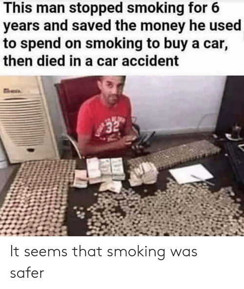 Money, Smoking, and Car: This man stopped smoking for 6  years and saved the money he used  to spend on smoking to buy a car,  then died in a car accident It seems that smoking was safer