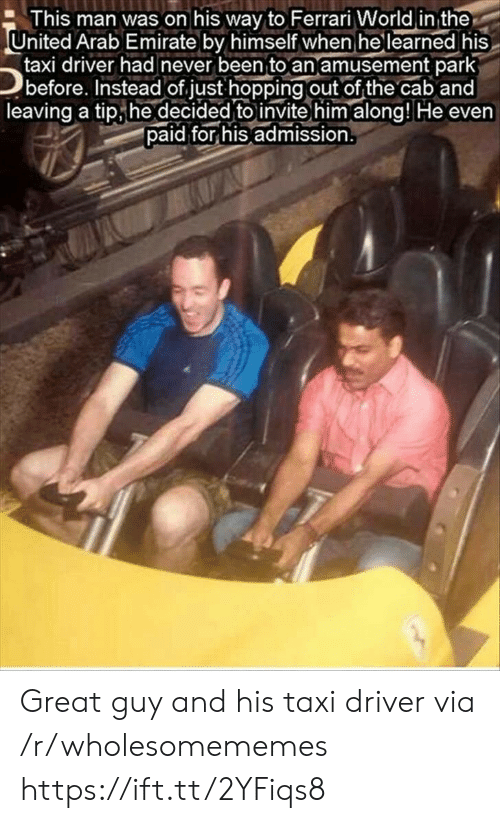 Ferrari, Taxi, and United: This man was on his way to Ferrari World in the  United Arab Emirate by himself when he learned his  taxi driver had never been to an amusement park  before. Instead of just hopping out of the cab and  leaving a tip he decided to invite him along! He even  paid for his admission. Great guy and his taxi driver via /r/wholesomememes https://ift.tt/2YFiqs8