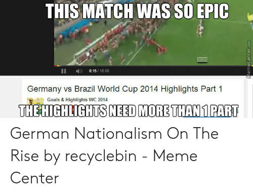 Brazil World Cup: THIS MATCH WAS SO EPIC  0:15/18:00  Germany vs Brazil World Cup 2014 Highlights Part 1  Goals & Highlights WC 2014  THE HIGHLIGHTSNEED MORE THAN1 PART  Memecenter.com German Nationalism On The Rise by recyclebin - Meme Center