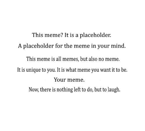 All Memes: This meme? It is a placeholder.  A placeholder for the meme in your mind  This meme is all memes, but also no meme.  It is unique to you. It is what meme you want it to be.  Your meme.  Now, there is nothing left to do, but to laugh.