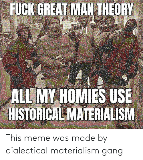 Gang: This meme was made by dialectical materialism gang