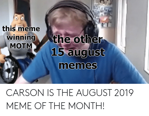 Meme, Memes, and August: this meme  winning  MOTM  the other  15 august  memes CARSON IS THE AUGUST 2019 MEME OF THE MONTH!