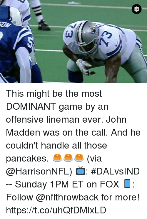 Memes, Game, and Sunday: This might be the most DOMINANT game by an offensive lineman ever.  John Madden was on the call. And he couldn't handle all those pancakes. 🥞🥞🥞 (via @HarrisonNFL)  📺: #DALvsIND -- Sunday 1PM ET on FOX 📱: Follow @nflthrowback for more! https://t.co/uhQfDMlxLD