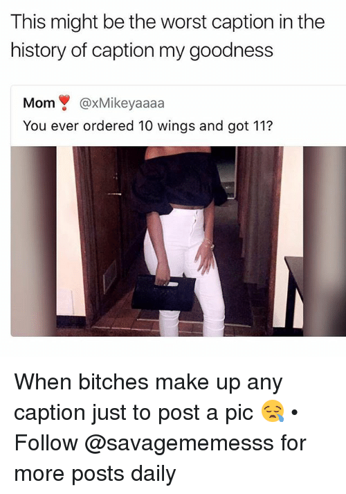 Poste: This might be the worst caption in the  history of caption my goodness  Mom@xMikeyaaaa  You ever ordered 10 wings and got 112 When bitches make up any caption just to post a pic 😪 • ➫➫ Follow @savagememesss for more posts daily