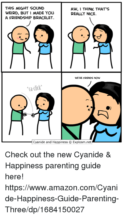 Amazon, Click, and Dank: THIS MIGHT SOUND  WEIRD, BUT I MADE YOU  A FRIENDSHIP BRACELET.  AW, I THINK THATS  REALLY NICE.  WE'RE FRIENDS NOW  ca-click  Cyanide and HappinessExplosm.net_ Check out the new Cyanide & Happiness parenting guide here! https://www.amazon.com/Cyanide-Happiness-Guide-Parenting-Three/dp/1684150027