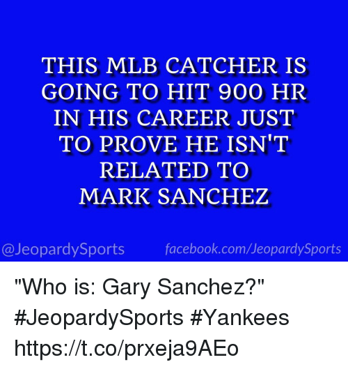 "Hitted: THIS MLB CATCHER IS  GOING TO HIT 900 HR  IN HIS CAREER JUST  TO PROVE HE ISN'T  RELATED TO  MARK SANCHEZ  @JeopardySports facebook.com/JeopardySports ""Who is: Gary Sanchez?"" #JeopardySports #Yankees https://t.co/prxeja9AEo"
