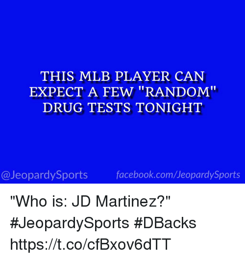 "randomizer: THIS MLB PLAYER CAN  EXPECT A FEW ""RANDOM""  DRUG TESTS TONIGHT  @JeopardySports facebook.com/JeopardySports ""Who is: JD Martinez?"" #JeopardySports #DBacks https://t.co/cfBxov6dTT"