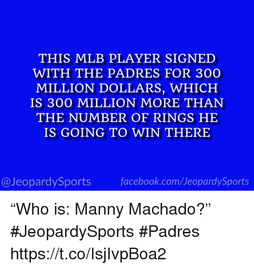 """Facebook, Mlb, and Sports: THIS MLB PLAYER SIGNED  WITH THE PADRES FOR 300  MILLION DOLLARS, WHICH  IS 300 MILLION MORE THAN  THE NUMBER OF RINGS HE  IS GOING TO WIN THERE  @JeopardySports facebook.com/JeopardySports """"Who is: Manny Machado?"""" #JeopardySports #Padres https://t.co/IsjIvpBoa2"""