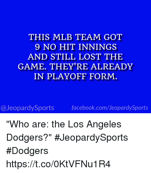 "Hitted: THIS MLB TEAM GOT  9 NO HIT INNINGS  AND STILL LOST THE  GAME. THEY'RE ALREADY  IN PLAYOFF FORM  @JeopardySports facebook.com/JeopardySports ""Who are: the Los Angeles Dodgers?"" #JeopardySports #Dodgers https://t.co/0KtVFNu1R4"