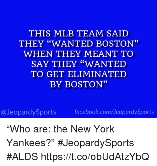 "Facebook, Mlb, and New York: THIS MLB TEAM SAID  THEY ""WANTED BOSTON  WHEN THEY MEANT TO  SAY THEY ""WANTED  TO GET ELIMINATED  BY BOSTON""  @JeopardySports facebook.com/JeopardySports ""Who are: the New York Yankees?"" #JeopardySports #ALDS https://t.co/obUdAtzYbQ"