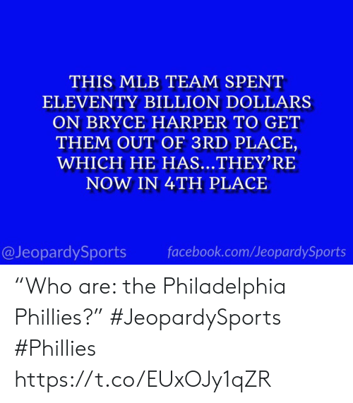"Philadelphia Phillies: THIS MLB TEAM SPENT  ELEVENTY BILLION DOLLARS  ON BRYCE HARPER TO GET  THEM OUT OF 3RD PLACE,  WHICH HE HAS...THEY'RE  NOW IN 4TH PLACE  @JeopardySports  facebook.com/JeopardySports ""Who are: the Philadelphia Phillies?"" #JeopardySports #Phillies https://t.co/EUxOJy1qZR"