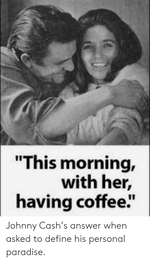 """Paradise: """"This morning,  with her,  having coffee"""" Johnny Cash's answer when asked to define his personal paradise."""