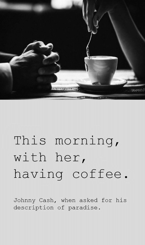 this morning: This morning,  with her,  having coffee.  Johnny Cash, when asked for his  description of paradise.