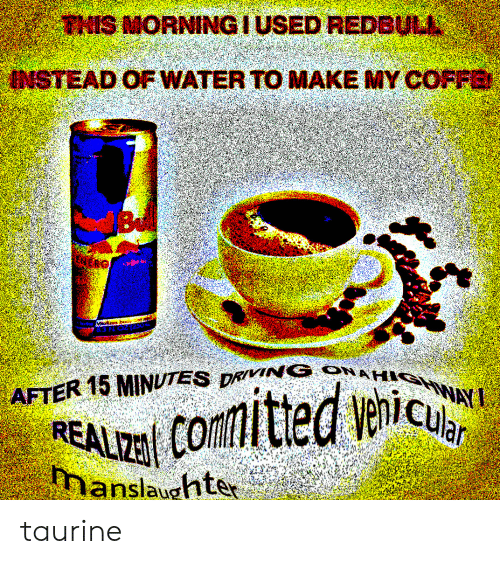 Make My: THIS MORNINGIUSED REDBULL  INSTEAD OF WATER TO MAKE MY COFFE  Be  AFTER 15 MINUTES DRVING ONAH WAY  comitted venic  REALIZ  manslaughter taurine