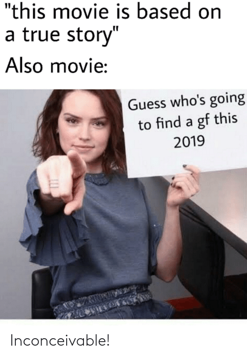 "inconceivable: ""this movie is based on  a true story""  Also movie:  Guess who's going  to find a gf this  2019  105  LLI Inconceivable!"