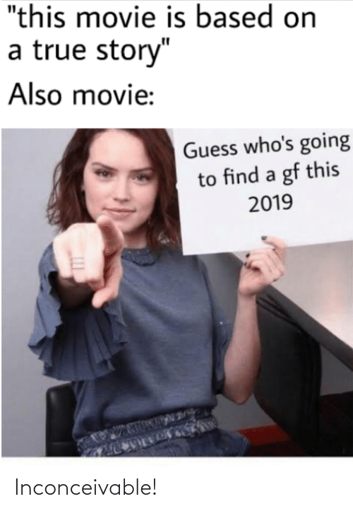 "inconceivable: ""this movie is based on  a true story""  Also movie:  Guess who's going  to find a gf this  2019 Inconceivable!"
