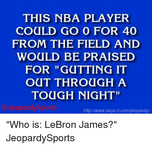 """Jeopardy, LeBron James, and Nba: THIS NBA PLAYER  COULD GO O FOR 40  FROM THE FIELD AND  WOULD BE PRAISED  FOR """"GUTTING IT  OUT THROUGH A  TOUGH NIGHT""""  http www.says-it.com/jeopardy """"Who is: LeBron James?"""" JeopardySports"""