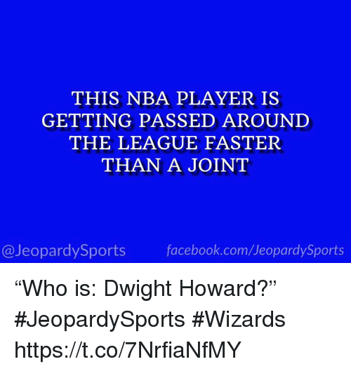 "Dwight Howard: THIS NBA PLAYER IS  GETTING PASSED AROUNI  THE LEAGUE FASTER  THAN A JOINT  @JeopardySports facebook.com/JeopardySports ""Who is: Dwight Howard?"" #JeopardySports #Wizards https://t.co/7NrfiaNfMY"