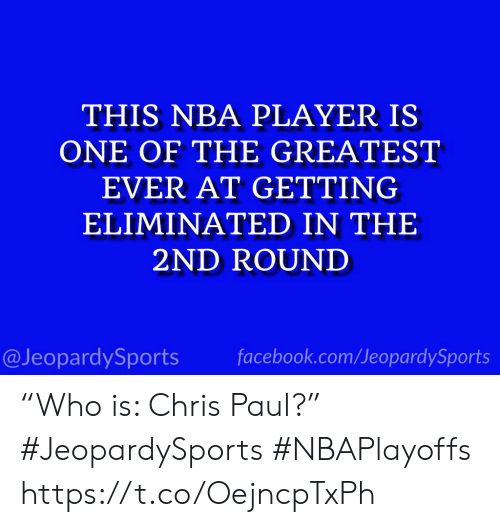 """Chris Paul, Facebook, and Nba: THIS NBA PLAYER IS  ONE OF THE GREATEST  EVER AT GETTING  ELIMINATED IN THE  2ND ROUND  @JeopardySports facebook.com/JeopardySports """"Who is: Chris Paul?"""" #JeopardySports #NBAPlayoffs https://t.co/OejncpTxPh"""