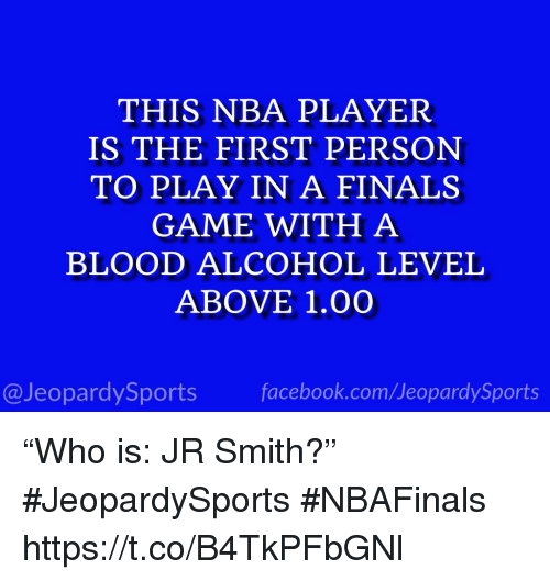 """J.R. Smith: THIS NBA PLAYER  IS THE FIRST PERSON  TO PLAY IN A FINALS  GAME WITH A  BLOOD ALCOHOL LEVEL  ABOVE 1.00  @JeopardySportsfacebook.com/JeopardySports """"Who is: JR Smith?"""" #JeopardySports #NBAFinals https://t.co/B4TkPFbGNl"""