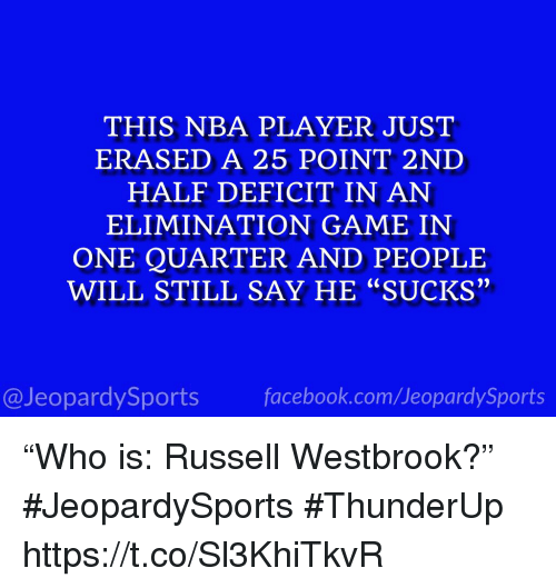 """Nba, Russell Westbrook, and Sports: THIS NBA PLAYER JUST  ERASED A 25 POINT 2ND  HALF DEFICIT IN AN  ELIMINATION GAME IN  ONE QUARTER AND PEOPLE  WILL STILL SAY HE """"SUCKS""""  יי  @JeopardySportsfacebook.com/JeopardySports """"Who is: Russell Westbrook?"""" #JeopardySports #ThunderUp https://t.co/Sl3KhiTkvR"""