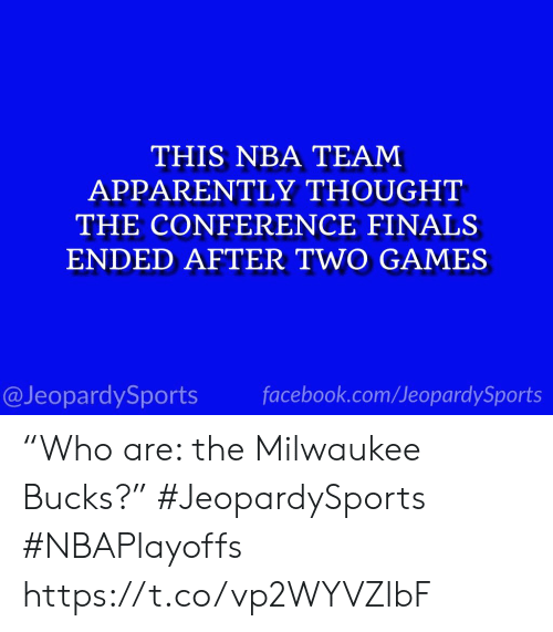 "Apparently, Facebook, and Finals: THIS NBA TEAM  APPARENTLY THOUGHT  THE CONFERENCE FINALS  ENDED AFTER TWO GAMES  @JeopardySports facebook.com/JeopardySports ""Who are: the Milwaukee Bucks?"" #JeopardySports #NBAPlayoffs https://t.co/vp2WYVZlbF"