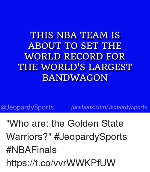 """Facebook, Golden State Warriors, and Jeopardy: THIS NBA TEAM IS  ABOUT TO SET THE  WORLD RECORD FOR  THE WORLD'S LARGEST  BANDWAGON  facebook.com/Ueopardy Sports  @Jeopardy Sports """"Who are: the Golden State Warriors?"""" #JeopardySports #NBAFinals https://t.co/vvrWWKPfUW"""