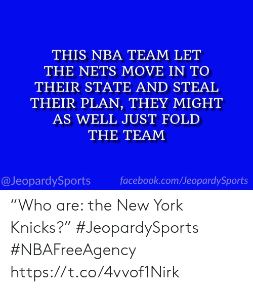 "Nets: THIS NBA TEAM LET  THE NETS MOVE IN TO  THEIR STATE AND STEAL  THEIR PLAN, THEY MIGHT  AS WELL JUST FOLD  THE TEAM  facebook.com/JeopardySports  @JeopardySports ""Who are: the New York Knicks?"" #JeopardySports #NBAFreeAgency https://t.co/4vvof1Nirk"