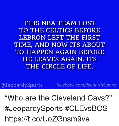 "Cavs, Facebook, and Life: THIS NBA TEAM LOST  TO THE CELTICS BEFORE  LEBRON LEFT THE FIRST  TIME, AND NOW ITS ABOUT  TO HAPPEN AGAIN BEFORE  HE LEAVES AGAIN. ITS  THE CIRCLE OF LIFE  @JeopardySports facebook.com/JeopardySports ""Who are the Cleveland Cavs?"" #JeopardySports #CLEvsBOS https://t.co/UoZGnsm9ve"
