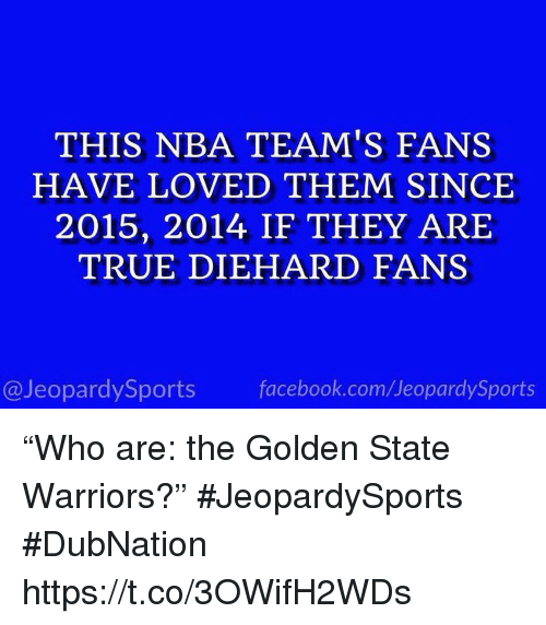 "arie: THIS NBA TEAM'S FANS  HAVE LOVED THEM SINCE  2015, 2014 IF THEY ARIE  TRUE DIEHARD FANS  @JeopardySports facebook.com/JeopardySports ""Who are: the Golden State Warriors?"" #JeopardySports #DubNation https://t.co/3OWifH2WDs"