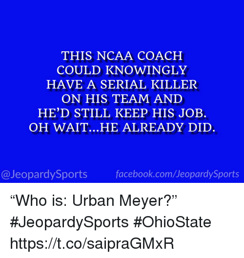 """Ncaa: THIS NCAA COACH  COULD KNOWINGLY  HAVE A SERIAL KILLER  ON HIS TEAM AND  HE'D STILL KEEP HIS JOB.  OH WAIT.. .HE ALREADY DID  @JeopardySportsfacebook.com/JeopardySports """"Who is: Urban Meyer?"""" #JeopardySports #OhioState https://t.co/saipraGMxR"""