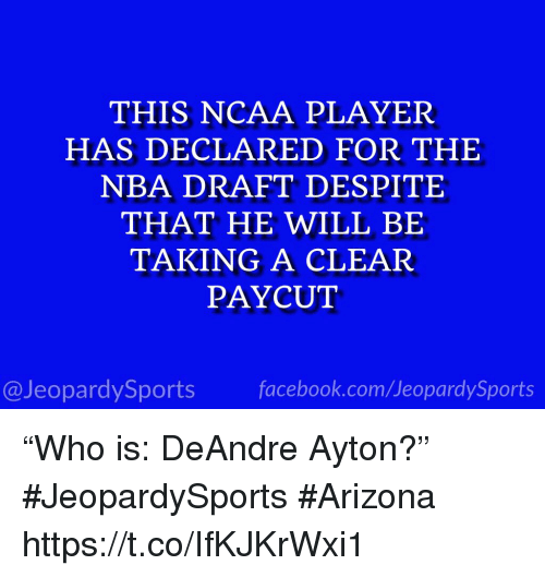 "Nba, Sports, and Arizona: THIS NCAA PLAYER  HAS DECLARED FOR THE  NBA DRAFT DESPITE  THAT HE WILL BE  TAKING A CLEAR  PAYCUT  @JeopardySportsfacebook.com/JeopardySports ""Who is: DeAndre Ayton?"" #JeopardySports #Arizona https://t.co/IfKJKrWxi1"