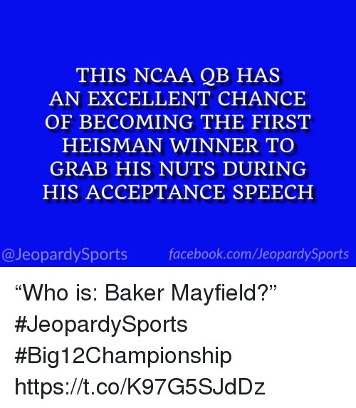 """Baker Mayfield: THIS NCAA QB HAS  AN EXCELLENT CHANCE  OF BECOMING THE FIRST  HEISMAN WINNER TO  GRAB HIS NUTS DURING  HIS ACCEPTANCE SPEECH  @JeopardySportsfacebook.com/JeopardySports """"Who is: Baker Mayfield?"""" #JeopardySports #Big12Championship https://t.co/K97G5SJdDz"""