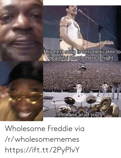 Beautiful, Wholesome, and Song: This next song is only dedicated to  beautiful people here tonight.  It means all of you! Wholesome Freddie via /r/wholesomememes https://ift.tt/2PyPlvY