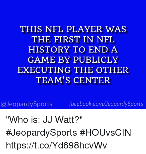"Facebook, Nfl, and Sports: THIS NFL PLAYER WAS  THE FIRST IN NFL  HISTORY TO END A  GAME BY PUBLICLY  EXECUTING THE OTHER  TEAM'S CENTER  @JeopardySports facebook.com/JeopardySports ""Who is: JJ Watt?"" #JeopardySports #HOUvsCIN https://t.co/Yd698hcvWv"