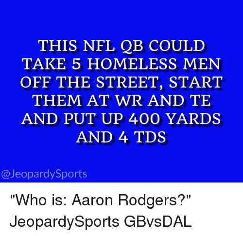 """Rodgering: THIS NFL QB COULD  TAKE 5 HOMELESS MEN  OFF THE STREET, START  THEM AT WR AND TE  AND PUT UP 400 YARDS  AND 4 TDS  @Jeopardy Sports """"Who is: Aaron Rodgers?"""" JeopardySports GBvsDAL"""