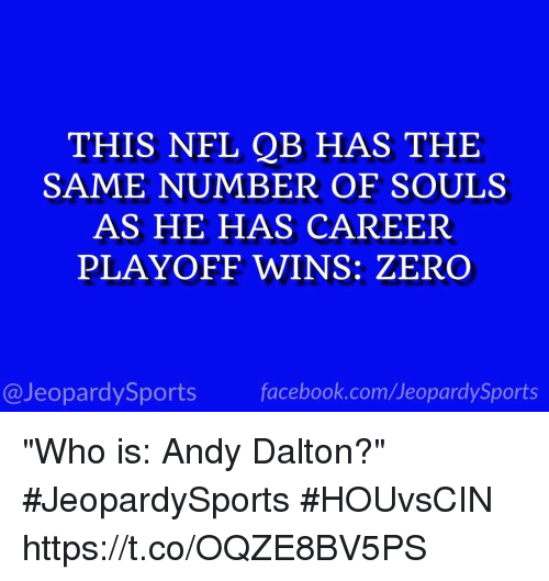 "Andy Dalton: THIS NFL QB HAS THE  SAME NUMBER OF SOULS  AS HE HAS CAREER  PLAYOFF WINS: ZERO  @JeopardySports facebook.com/JeopardySports ""Who is: Andy Dalton?"" #JeopardySports #HOUvsCIN https://t.co/OQZE8BV5PS"