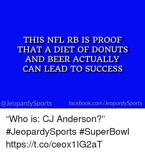 "Beer, Facebook, and Nfl: THIS NFL RB IS PROOF  THAT A DIET OF DONUTS  AND BEER ACTUALLY  CAN LEAD TO SUCCESS  @JeopardySports facebook.com/JeopardySports ""Who is: CJ Anderson?"" #JeopardySports #SuperBowl https://t.co/ceox1IG2aT"
