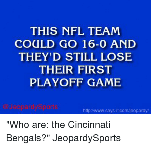 "Cincinnati Bengals: THIS NFL TEAM  COULD GO 16-0 AND  THEY'D STILL LOSE  THEIR FIRST  PLAYOFF GAME  http/www.says it.com/jeopardy/ ""Who are: the Cincinnati Bengals?"" JeopardySports"