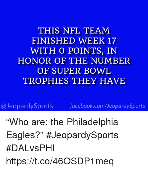 "Philadelphia Eagles, Nfl, and Sports: THIS NFL TEAM  FINISHED WEEK 17  WITH O POINTS, IN  HONOR OF THE NUMBER  OF SUPER BOWL  TROPHIES THEY HAVE  @JeopardySportsfacebook.com/JeopardySports ""Who are: the Philadelphia Eagles?"" #JeopardySports #DALvsPHI https://t.co/46OSDP1meq"