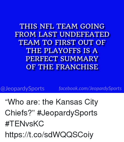 "Kansas City Chiefs, Nfl, and Sports: THIS NFL TEAM GOING  FROM LAST UNDEFEATED  TEAM TO FIRST OUT OF  THE PLAYOFFS IS A  PERFECT SUMMARY  OF THE FRANCHISE  @JeopardySportsfacebook.com/JeopardySports ""Who are: the Kansas City Chiefs?"" #JeopardySports #TENvsKC https://t.co/sdWQQSCoiy"