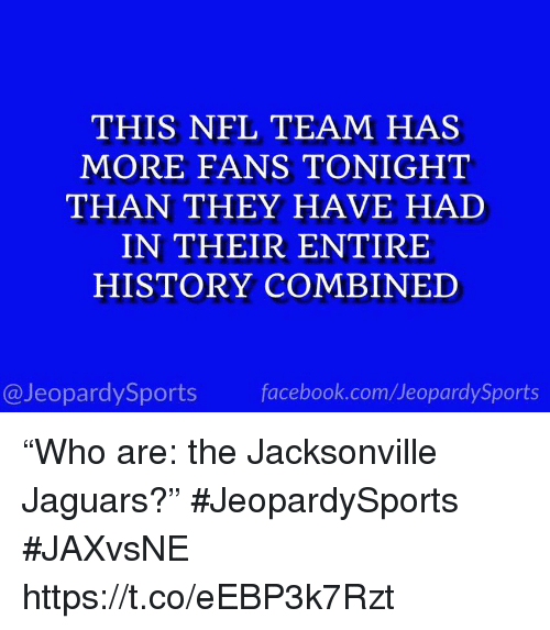 "Facebook, Nfl, and Sports: THIS NFL TEAM HAS  MORE FANS TONIGHT  THAN THEY HAVE HAD  IN THEIR ENTIRE  HISTORY COMBINED  @JeopardySports facebook.com/JeopardySports ""Who are: the Jacksonville Jaguars?"" #JeopardySports #JAXvsNE https://t.co/eEBP3k7Rzt"