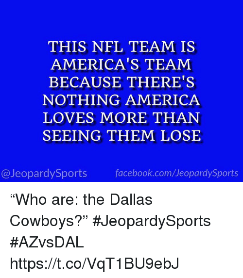 "Dallas Cowboys: THIS NFL TEAM IS  AMERICA'S TEAM  BECAUSE THERE'S  NOTHING AMERICA  LOVES MORE THAN  SEEING THEM LOSE  @JeopardySports facebook.com/JeopardySports ""Who are: the Dallas Cowboys?"" #JeopardySports #AZvsDAL https://t.co/VqT1BU9ebJ"