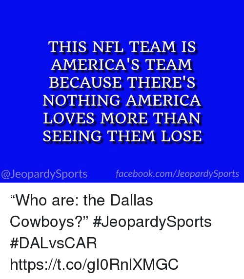 "Dallas Cowboys: THIS NFL TEAM IS  AMERICA'S TEAM  BECAUSE THERE'S  NOTHING AMERICA  LOVES MORE THAN  SEEING THEM LOSE  @JeopardySports facebook.com/JeopardySports ""Who are: the Dallas Cowboys?"" #JeopardySports #DALvsCAR https://t.co/gI0RnlXMGC"