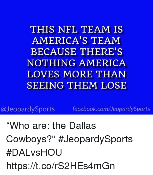 "America, Dallas Cowboys, and Facebook: THIS NFL TEAM IS  AMERICA'S TEAM  BECAUSE THERE'S  NOTHING AMERICA  LOVES MORE THAN  SEEING THEM LOSE  @JeopardySports facebook.com/JeopardySports ""Who are: the Dallas Cowboys?"" #JeopardySports #DALvsHOU https://t.co/rS2HEs4mGn"